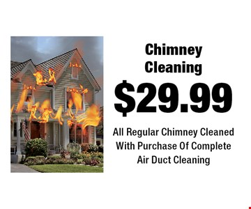 $29.99 Chimney Cleaning All Regular Chimney Cleaned With Purchase Of Complete Air Duct Cleaning.