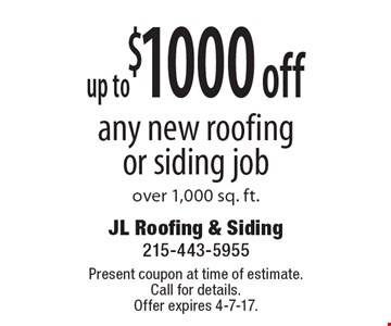 Up to $1000off any new roofing or siding job over 1,000 sq. ft. Present coupon at time of estimate. Call for details. Offer expires 4-7-17.