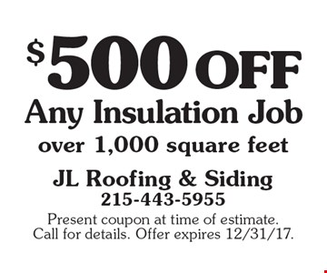 $500 off Any Insulation Job over 1,000 square feet. Present coupon at time of estimate. Call for details. Offer expires 12/31/17.