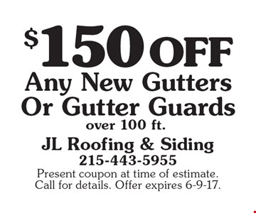 $150 off any new gutters or gutter guards over 100 ft.. Present coupon at time of estimate. Call for details. Offer expires 6-9-17.