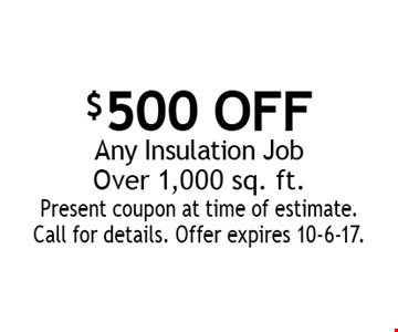 $500 OFF Any Insulation Job Over 1,000 sq. ft. Present coupon at time of estimate. Call for details. Offer expires 10-6-17.