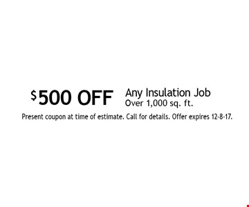 $500 OFF Any Insulation Job Over 1,000 sq. ft. Present coupon at time of estimate. Call for details. Offer expires 12-8-17.