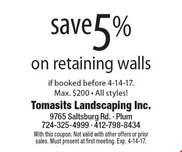 Save 5% on retaining walls if booked before 4-14-17. Max. $200. All styles! With this coupon. Not valid with other offers or prior sales. Must present at first meeting. Exp. 4-14-17.