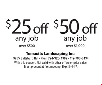 $25off any job over $500 OR $50off any job over $1,000. With this coupon. Not valid with other offers or prior sales. Must present at first meeting. Exp. 8-4-17.