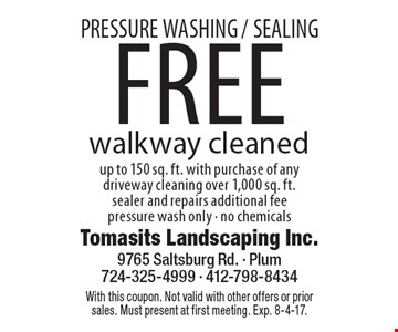 PRESSURE WASHING /SEALING. Free walkway cleaned up to 150 sq. ft. with purchase of any driveway cleaning over 1,000 sq. ft. sealer and repairs additional fee. Pressure wash only. No chemicals. With this coupon. Not valid with other offers or prior sales. Must present at first meeting. Exp. 8-4-17.