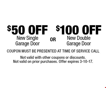 $100 OFF New DoubleGarage Door or $50 OFF New SingleGarage Door. . COUPON MUST BE PRESENTED AT TIME OF SERVICE CALL. Not valid with other coupons or discounts. Not valid on prior purchases. Offer expires 3-10-17.