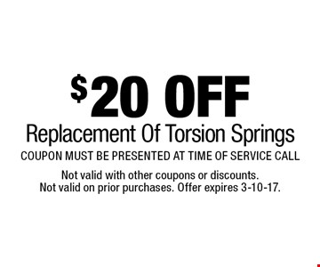 $20 OFF Replacement Of Torsion Springs COUPON MUST BE PRESENTED AT TIME OF SERVICE CALL. Not valid with other coupons or discounts. Not valid on prior purchases. Offer expires 3-10-17.