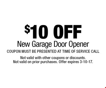 $10 OFF New Garage Door Opener COUPON MUST BE PRESENTED AT TIME OF SERVICE CALL. Not valid with other coupons or discounts. Not valid on prior purchases. Offer expires 3-10-17.