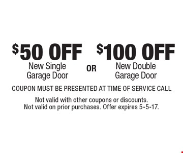 $100 OFF New DoubleGarage Door. $50 OFF New SingleGarage Door. . COUPON MUST BE PRESENTED AT TIME OF SERVICE CALL. Not valid with other coupons or discounts. Not valid on prior purchases. Offer expires 5-5-17.