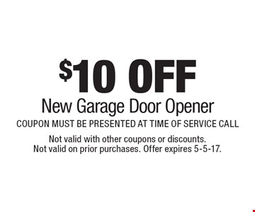 $10 OFF New Garage Door Opener COUPON MUST BE PRESENTED AT TIME OF SERVICE CALL. Not valid with other coupons or discounts. Not valid on prior purchases. Offer expires 5-5-17.