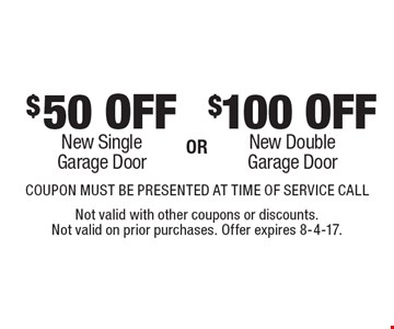 $100 OFF New Double Garage Door. $50 OFF New Single Garage Door.  COUPON MUST BE PRESENTED AT TIME OF SERVICE CALL. Not valid with other coupons or discounts. Not valid on prior purchases. Offer expires 8-4-17.