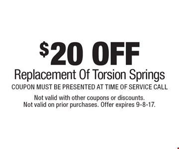 $20 OFF Replacement Of Torsion Springs. COUPON MUST BE PRESENTED AT TIME OF SERVICE CALL. Not valid with other coupons or discounts. Not valid on prior purchases. Offer expires 9-8-17.