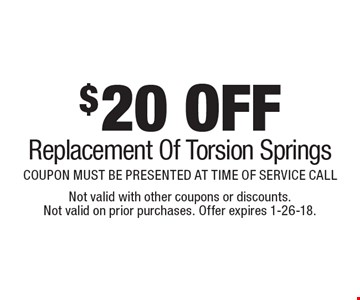 $20 OFF Replacement Of Torsion Springs. COUPON MUST BE PRESENTED AT TIME OF SERVICE CALL. Not valid with other coupons or discounts. Not valid on prior purchases. Offer expires 1-26-18.