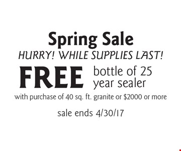 Spring Sale. Hurry! While Supplies Last! FREE bottle of 25 year sealer with purchase of 40 sq. ft. granite or $2000 or more. Sale ends 4/30/17