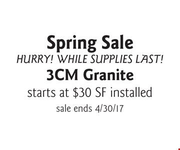 Spring Sale. Hurry! While Supplies Last! 3CM Granite starts at $30 SF installed. Sale ends 4/30/17