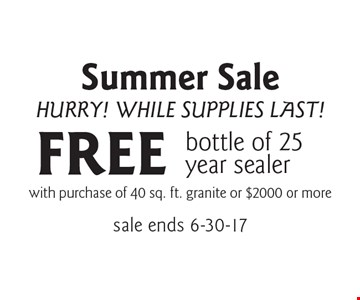 Summer Sale, Hurry! While Supplies Last! FREE bottle of 25 year sealer with purchase of 40 sq. ft. granite or $2000 or more. sale ends 6-30-17
