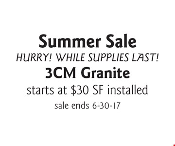 Summer Sale, Hurry! While Supplies Last! Starts at $30 SF installed 3CM Granite. sale ends 6-30-17