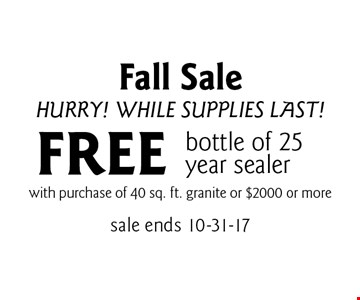 Fall Sale Hurry! While Supplies Last! FREE bottle of 25 year sealer with purchase of 40 sq. ft. granite or $2000 or more. sale ends 10-31-17