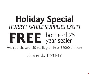 Holiday Special. Hurry! While Supplies Last! FREE bottle of 25 year sealer with purchase of 40 sq. ft. granite or $2000 or more. Sale ends 12-31-17.