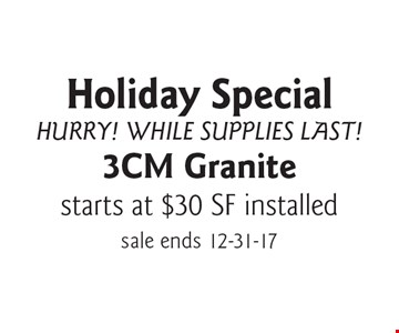 Holiday Special. Hurry! While Supplies Last! 3CM Granite starts at $30 SF installed. Sale ends 12-31-17.