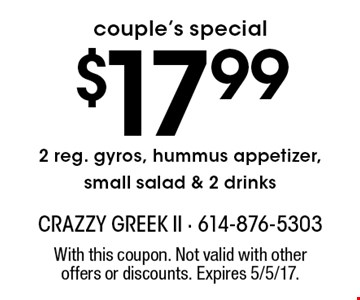 couple's special $17.992 reg. gyros, hummus appetizer, small salad & 2 drinks. With this coupon. Not valid with other offers or discounts. Expires 5/5/17.