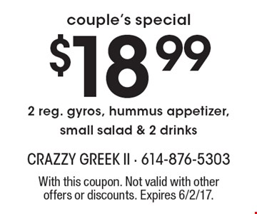 couple's special. $18.99 2 reg. gyros, hummus appetizer, small salad & 2 drinks. With this coupon. Not valid with other offers or discounts. Expires 6/2/17.