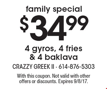 Family special. $34.99 4 gyros, 4 fries & 4 baklava. With this coupon. Not valid with other offers or discounts. Expires 9/8/17.