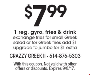 $7.99 1 reg. gyro, fries & drink. Exchange fries for small Greek salad or for Greek fries add $1. Upgrade to jumbo for $1 extra. With this coupon. Not valid with other offers or discounts. Expires 9/8/17.