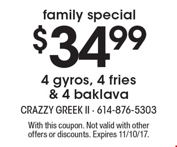 Family special. $34.99 4 gyros, 4 fries & 4 baklava. With this coupon. Not valid with other offers or discounts. Expires 11/10/17.