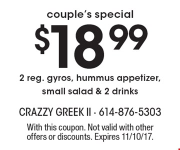 Couple's special. $18.99 2 reg. gyros, hummus appetizer, small salad & 2 drinks. With this coupon. Not valid with other offers or discounts. Expires 11/10/17.
