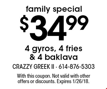 Family special. $34.99 4 gyros, 4 fries & 4 baklava. With this coupon. Not valid with other offers or discounts. Expires 1/26/18.