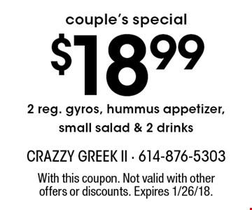 Couple's special. $18.99 2 reg. gyros, hummus appetizer, small salad & 2 drinks. With this coupon. Not valid with other offers or discounts. Expires 1/26/18.