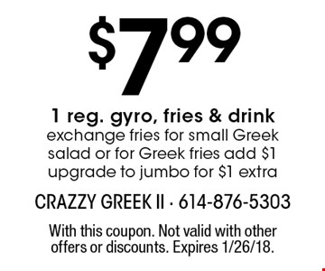 $7.99 1 reg. gyro, fries & drink. Exchange fries for small Greek salad or for Greek fries add $1. Upgrade to jumbo for $1 extra. With this coupon. Not valid with other offers or discounts. Expires 1/26/18.