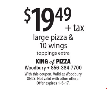 $19.49 + tax large pizza & 10 wings. Toppings extra. With this coupon. Valid at Woodbury ONLY. Not valid with other offers. Offer expires 1-6-17.