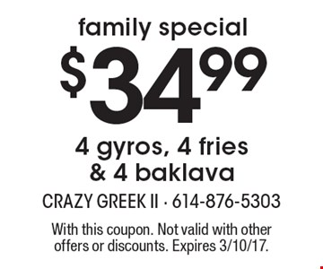 Family Special – $34.99 4 gyros, 4 fries & 4 baklava. With this coupon. Not valid with other offers or discounts. Expires 3/10/17.