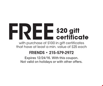 Free $20 gift certificate with purchase of $100 in gift certificates that have at least a min. value of $25 each. Expires 12/24/16. With this coupon. Not valid on holidays or with other offers.