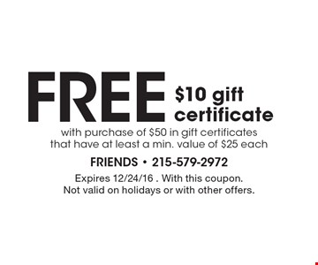 Free $10 gift certificate with purchase of $50 in gift certificates that have at least a min. value of $25 each. Expires 12/24/16 . With this coupon. Not valid on holidays or with other offers.