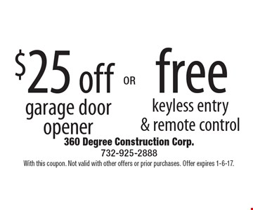 $25 off garage door opener OR free keyless entry & remote control. With this coupon. Not valid with other offers or prior purchases. Offer expires 1-6-17.