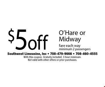 $5 off O'Hare or Midway fare each way. minimum 2 passengers. With this coupon. Gratuity included. 3 hour minimum. Not valid with other offers or prior purchases.