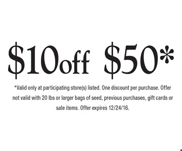 $10 off your purchase of or more $50*. *Valid only at participating store(s) listed. One discount per purchase. Offer not valid with 20 lbs or larger bags of seed, previous purchases, gift cards or sale items. Offer expires 12/24/16.