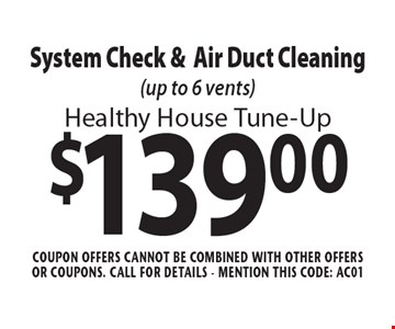 Healthy House Tune-Up. $139.00 System Check & Air Duct Cleaning (up to 6 vents). Coupon offers cannot be combined with other offers or coupons. Call For Details - mention this code: AC01