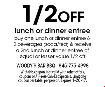 1/2 Off lunch or dinner entree buy one lunch or dinner entree & 2 beverages (soda/tea) & receive a 2nd lunch or dinner entree of equal or lesser value 1/2 off. With this coupon. Not valid with other offers, coupons or All-You-Can-Eat Specials. Limit one coupon per table, per person. Expires 1-20-17.