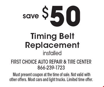 Save $50 Timing Belt Replacement installed. Must present coupon at the time of sale. Not valid with other offers. Most cars and light trucks. Limited time offer.