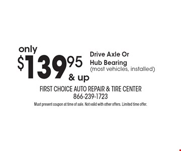 Only $139.95 & up Drive Axle Or Hub Bearing (most vehicles, installed). Must present coupon at time of sale. Not valid with other offers. Limited time offer.