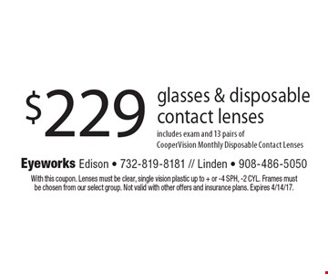 $229 glasses & disposable contact lenses includes exam and 13 pairs ofCooperVision Monthly Disposable Contact Lenses. With this coupon. Lenses must be clear, single vision plastic up to + or -4 SPH, -2 CYL. Frames must be chosen from our select group. Not valid with other offers and insurance plans. Expires 4/14/17.