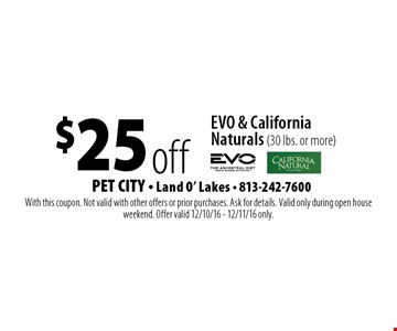 $25 off EVO & California Naturals (30 lbs. or more). With this coupon. Not valid with other offers or prior purchases. Ask for details. Valid only during open house weekend. Offer valid 12/10/16 - 12/11/16 only.
