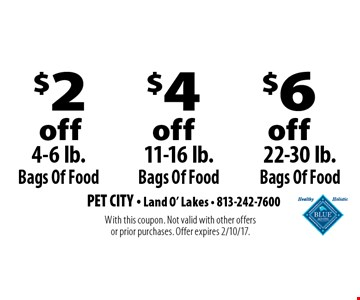 $2 off 4-6 lb. Bags Of Food. $4 off 11-16 lb. Bags Of Food. $6 off 22-30 lb. Bags Of Food. With this coupon. Not valid with other offers or prior purchases. Offer expires 2/10/17.