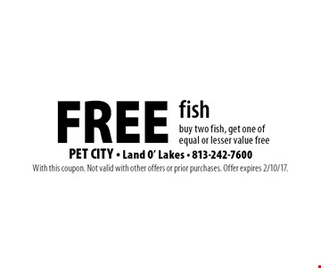 FREE fish buy two fish, get one of equal or lesser value free. With this coupon. Not valid with other offers or prior purchases. Offer expires 2/10/17.