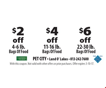 $2 off 4-6 lb. bags of food OR $4 off 11-16 lb. bags of food OR $6 off 22-30 lb. bags of food. With this coupon. Not valid with other offers or prior purchases. Offer expires 3-10-17.