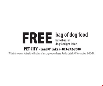 Free bag of dog food. Buy 4 bags of dog food get 1 free. With this coupon. Not valid with other offers or prior purchases. Ask for details. Offer expires 3-10-17.